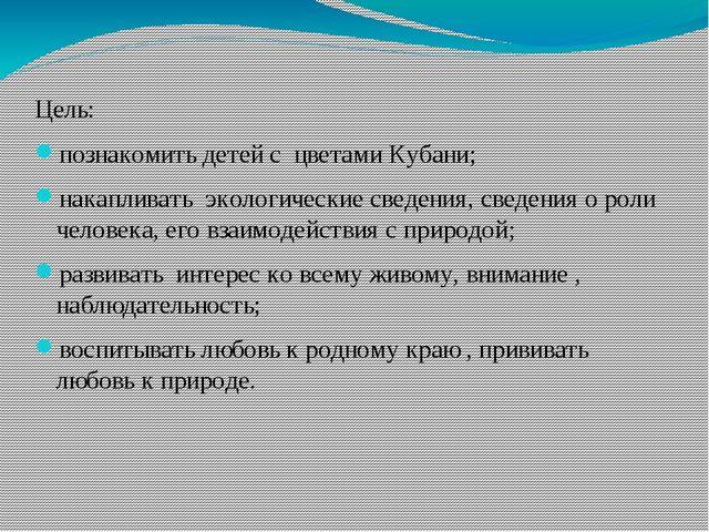 Цель: познакомить детей с цветами Кубани; накапливать экологические сведения,...