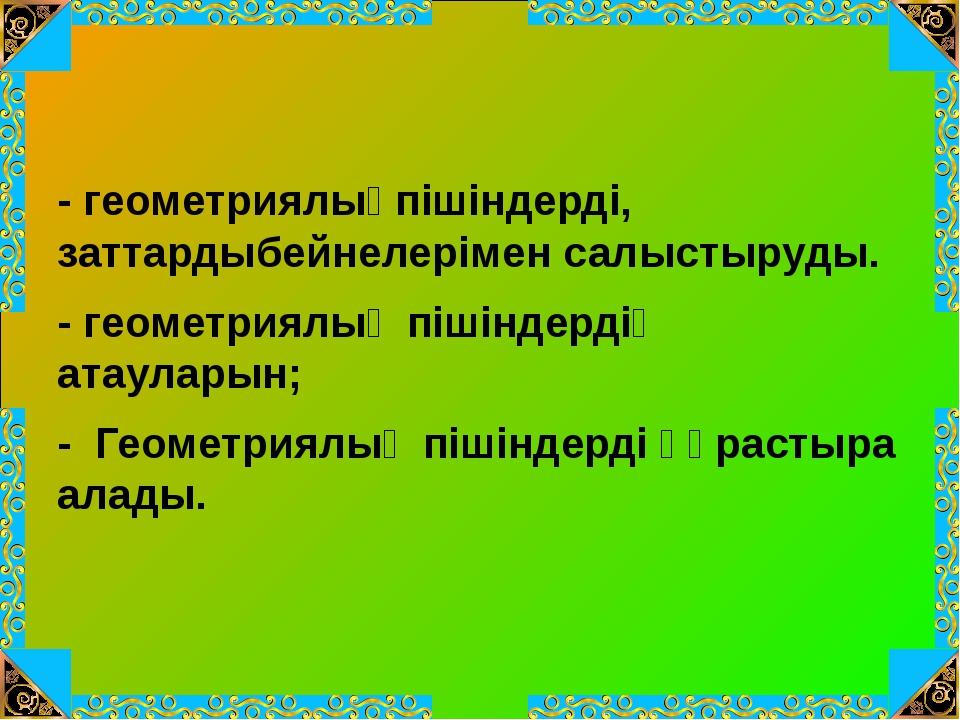 - геометриялықпішіндерді, заттардыбейнелерімен салыстыруды. - геометриялық п...