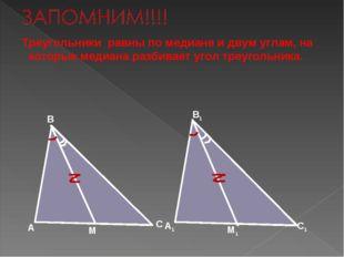 Треугольники равны по медиане и двум углам, на которые медиана разбивает уго