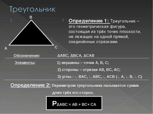 Определение 1: Треугольник – это геометрическая фигура, состоящая из трёх то...