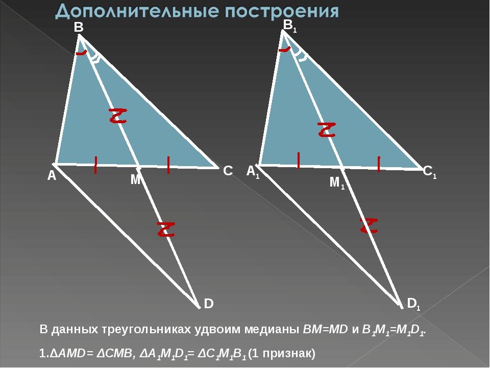 D D1 В данных треугольниках удвоим медианы BM=MD и B1M1=M1D1. 1.ΔAMD= ΔCMB, Δ...