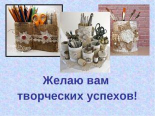 Желаю вам творческих успехов!