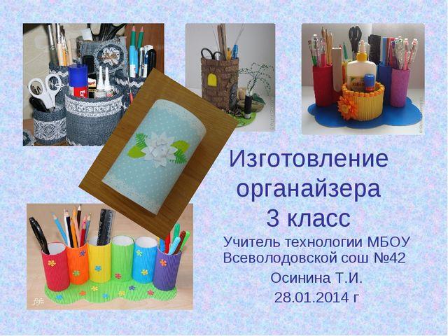 Изготовление органайзера 3 класс Учитель технологии МБОУ Всеволодовской сош №...