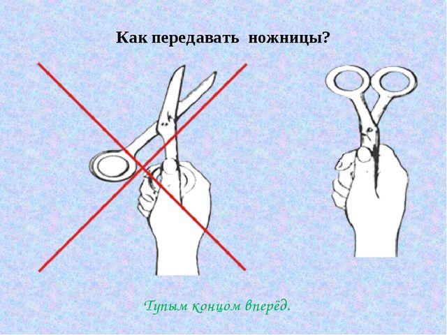 Как передавать ножницы? Тупым концом вперёд.