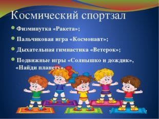 Космический спортзал Физминутка «Ракета»; Пальчиковая игра «Космонавт»; Дыхат