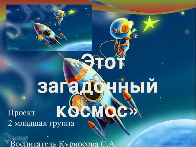 Проект 2 младшая группа Воспитатель Курносова С.А. «Этот загадочный космос»