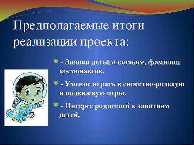 Предполагаемые итоги реализации проекта: - Знания детей о космосе, фамилии ко...