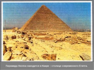 На окраине Каира - столицы современного Египта самая высокая - пирамида Хеопс