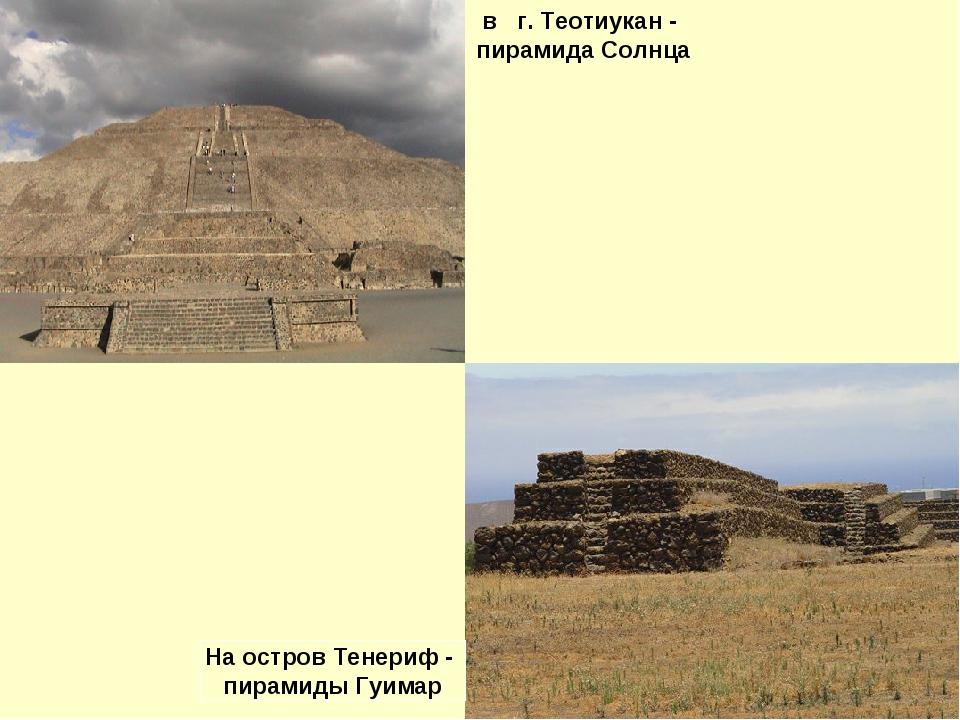 в г. Теотиукан - пирамида Солнца На остров Тенериф - пирамиды Гуимар