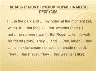 I … in the park and … my notes at the moment (sit, write). It … hot (be). I