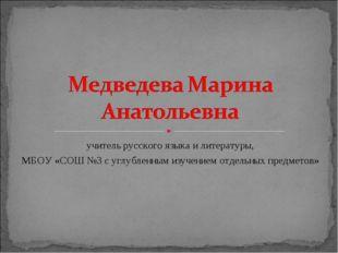 учитель русского языка и литературы, МБОУ «СОШ №3 с углубленным изучением отд