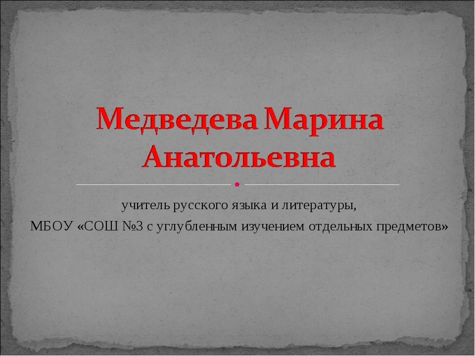учитель русского языка и литературы, МБОУ «СОШ №3 с углубленным изучением отд...