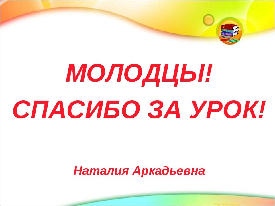 МОЛОДЦЫ! СПАСИБО ЗА УРОК! Наталия Аркадьевна