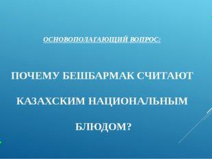 ОСНОВОПОЛАГАЮЩИЙ ВОПРОС: ПОЧЕМУ БЕШБАРМАК СЧИТАЮТ КАЗАХСКИМ НАЦИОНАЛЬНЫМ БЛЮД
