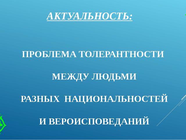 АКТУАЛЬНОСТЬ: ПРОБЛЕМА ТОЛЕРАНТНОСТИ МЕЖДУ ЛЮДЬМИ РАЗНЫХ НАЦИОНАЛЬНОСТЕЙ И ВЕ...