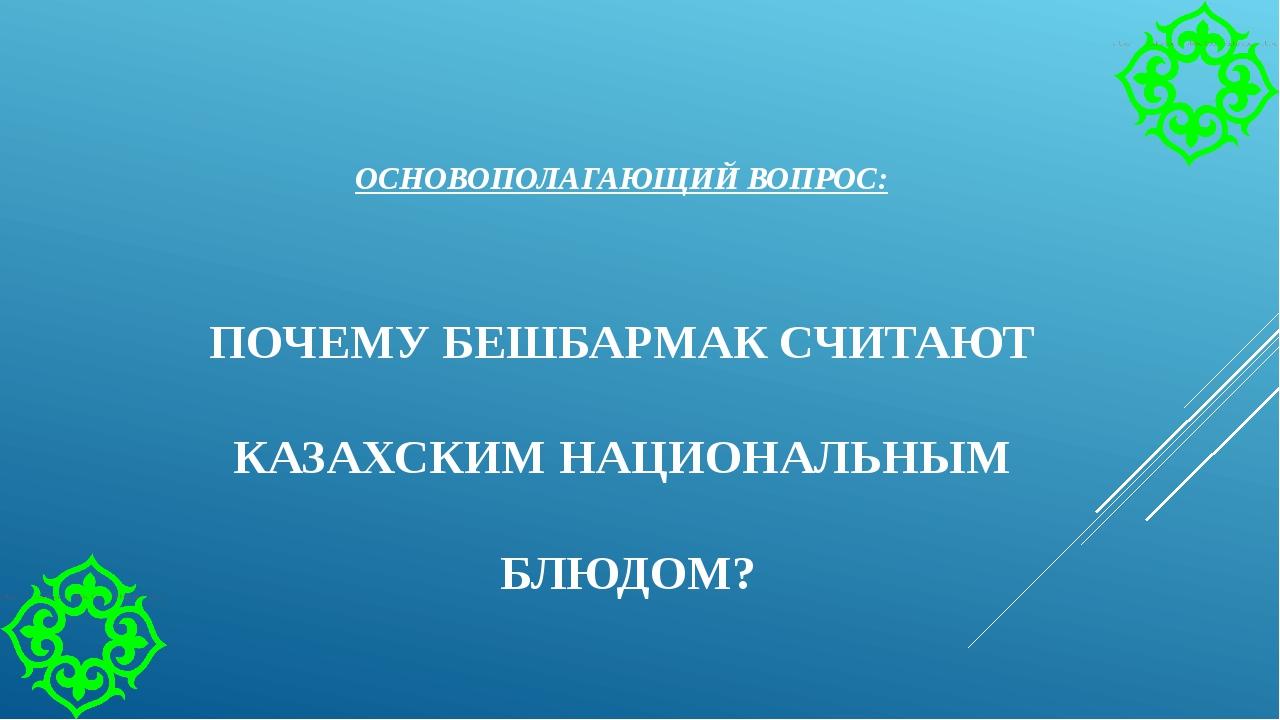 ОСНОВОПОЛАГАЮЩИЙ ВОПРОС: ПОЧЕМУ БЕШБАРМАК СЧИТАЮТ КАЗАХСКИМ НАЦИОНАЛЬНЫМ БЛЮД...