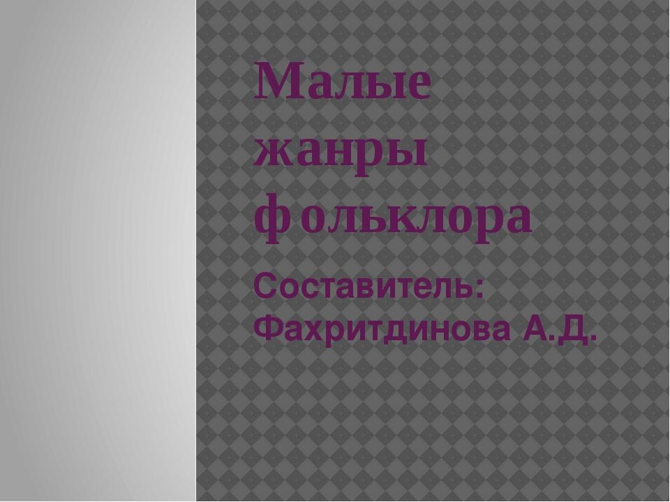 Малые жанры фольклора Составитель: Фахритдинова А.Д.
