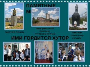 ПАМЯТНЫЕ МЕСТА ИМИ ГОРДИТСЯ ХУТОР памятник Ленину мемориальный комплекс погиб