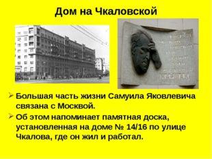 Дом на Чкаловской Большая часть жизни Самуила Яковлевича связана с Москвой.