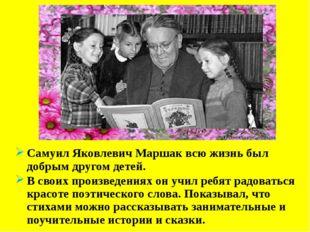 Самуил Яковлевич Маршак всю жизнь был добрым другом детей. В своих произведе