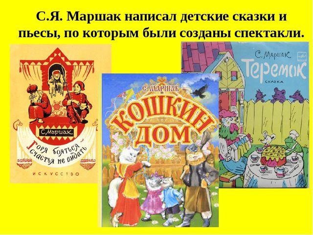 С.Я. Маршак написал детские сказки и пьесы, по которым были созданы спектакли.