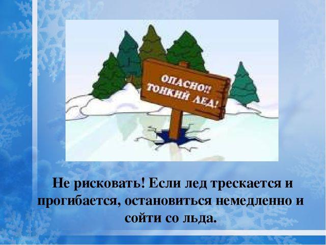 Не рисковать! Если лед трескается и прогибается, остановиться немедленно и с...