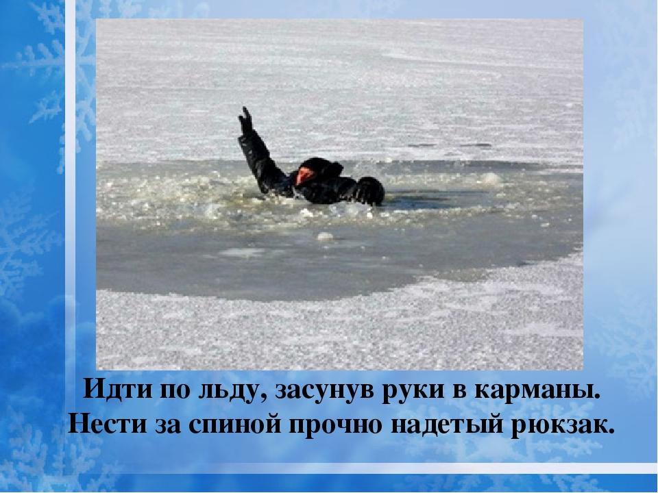 Идти по льду, засунув руки в карманы. Нести за спиной прочно надетый рюкзак.