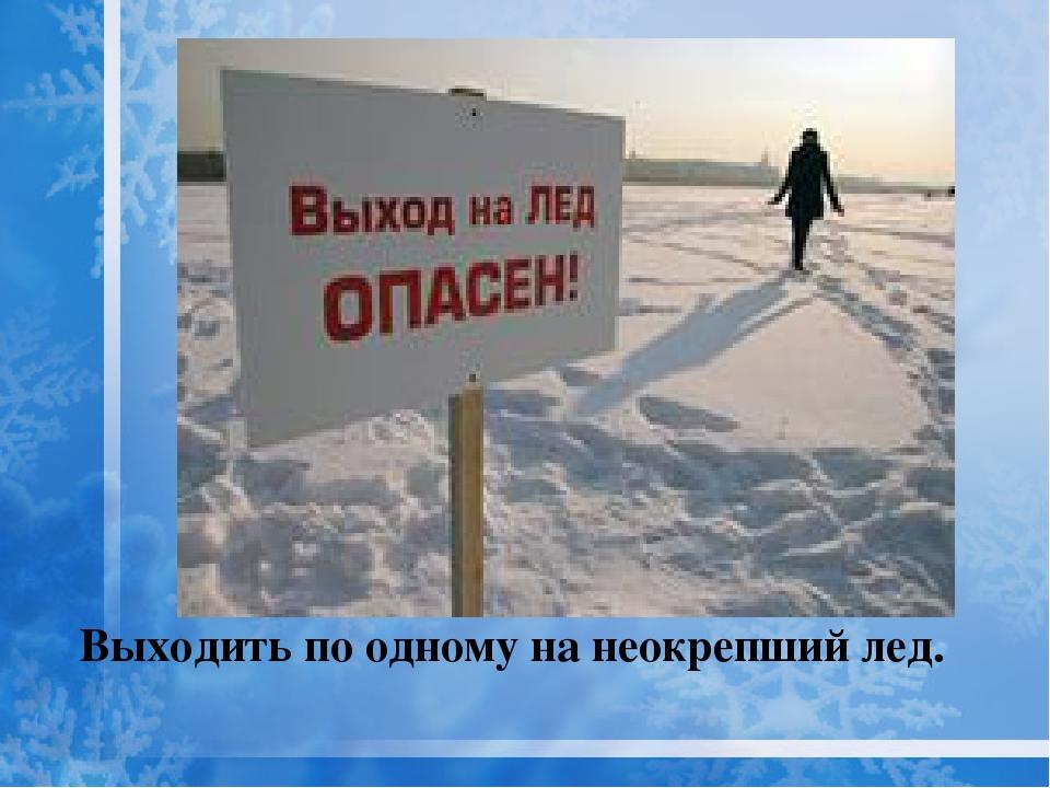 Выходить по одному на неокрепший лед.