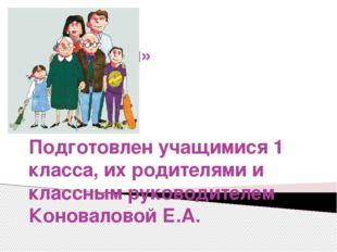Проект «Моя семья» Подготовлен учащимися 1 класса, их родителями и классным р