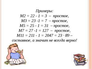 Примеры: М2= 22 - 1 = 3 – простое, М3= 23-1 = 7 – простое, М5= 25- 1 = 3