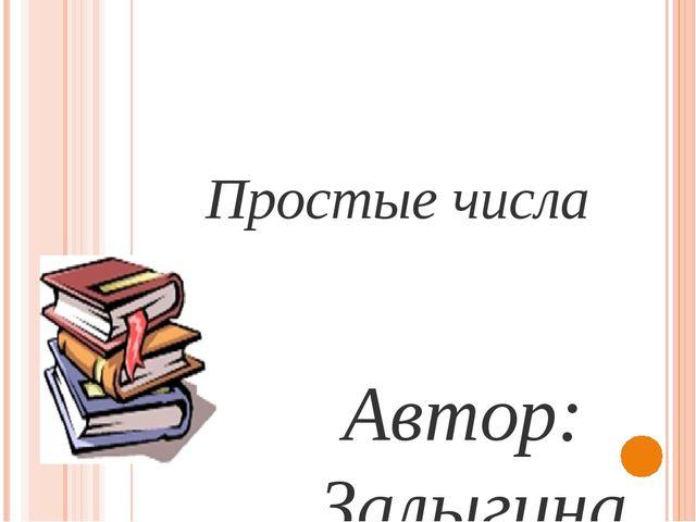 Простые числа  Автор: Залыгина Маргарита Алексеевна, учащаяся 6 «Г» класса...
