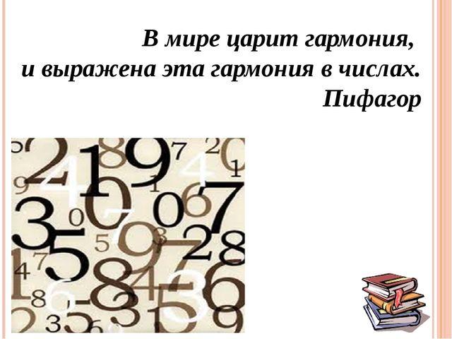 В мире царит гармония, и выражена эта гармония в числах. Пифагор