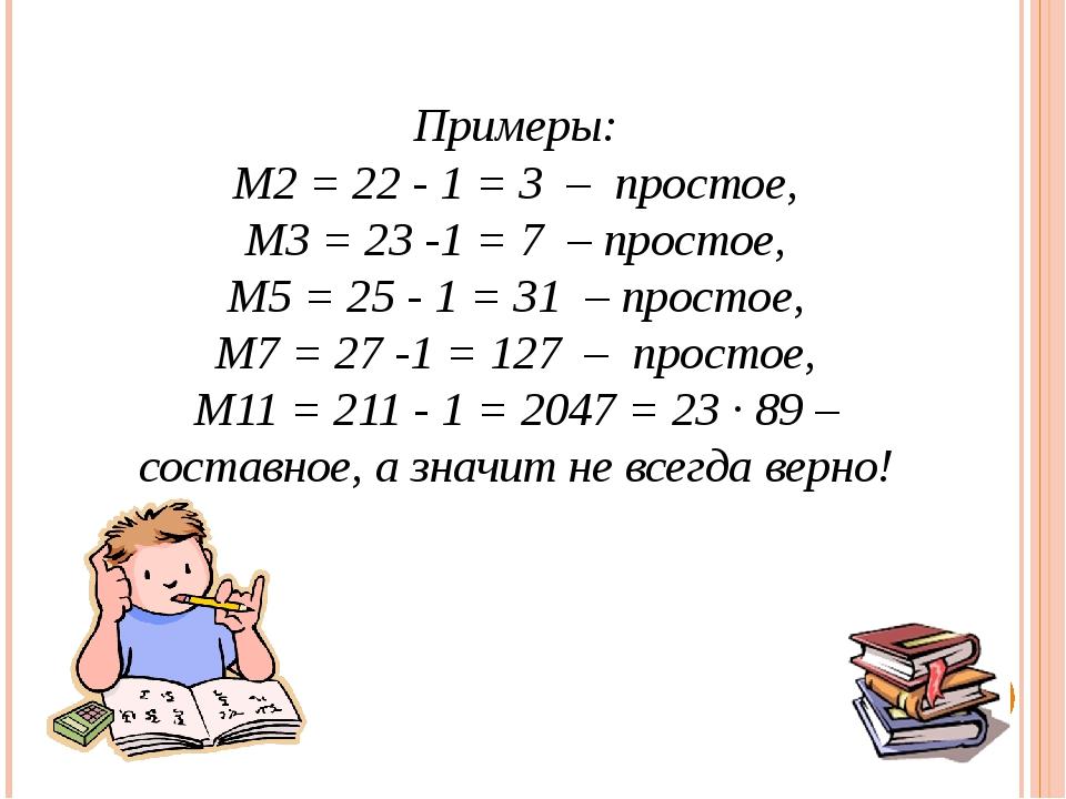 Примеры: М2= 22 - 1 = 3 – простое, М3= 23-1 = 7 – простое, М5= 25- 1 = 3...