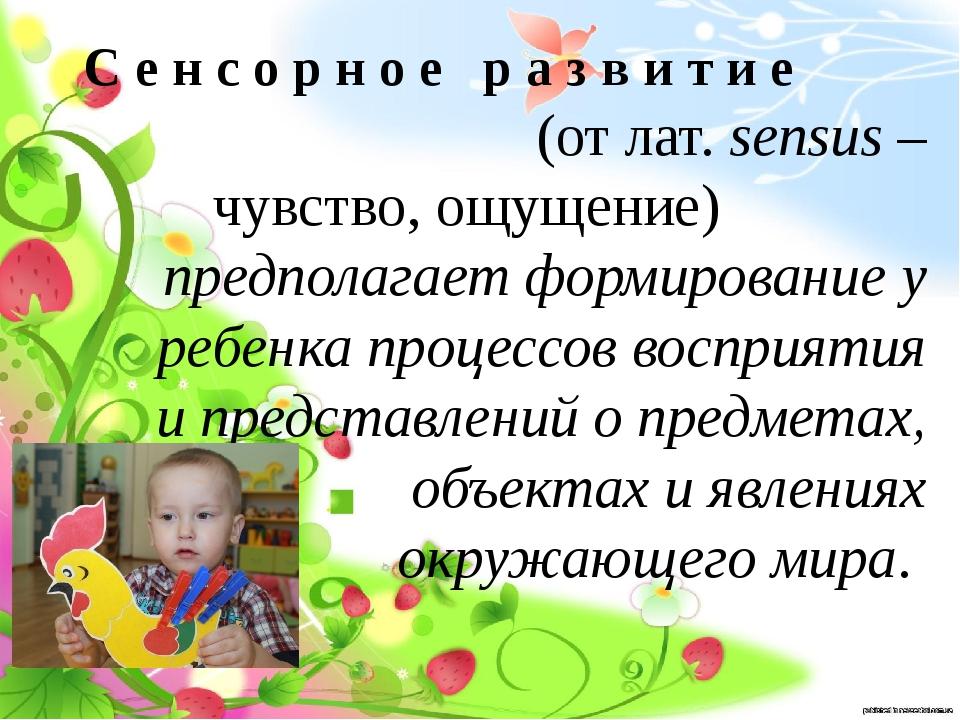 С е н с о р н о е р а з в и т и е (от лат. sensus– чувство, ощущение) предпо...