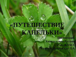 «ПУТЕШЕСТВИЕ КАПЕЛЬКИ» Презентация Хамидуллина Руслана 2 «а» КЛАСС Учитель Ду