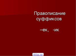 Правописание суффиксов –ек, -ик 900igr.net