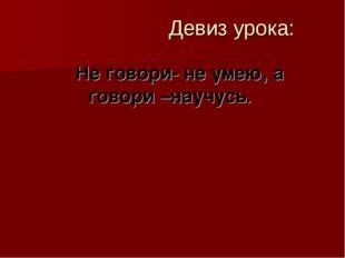 Девиз урока: Не говори- не умею, а говори –научусь.