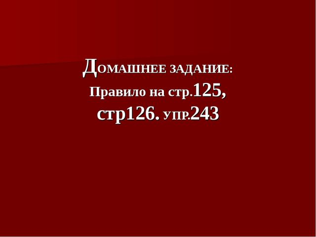 ДОМАШНЕЕ ЗАДАНИЕ: Правило на стр.125, стр126. УПР.243