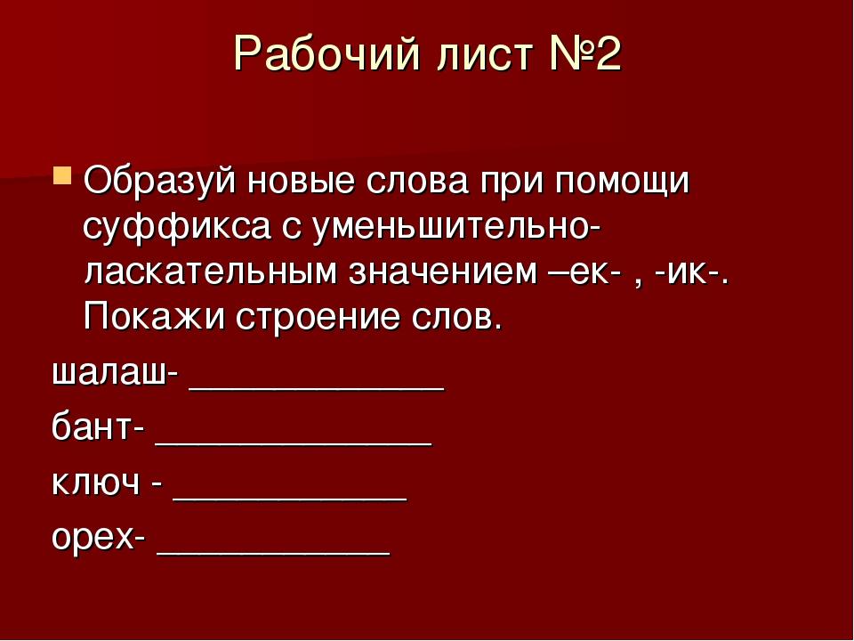Рабочий лист №2 Образуй новые слова при помощи суффикса с уменьшительно-ласка...