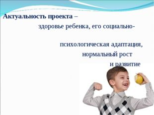 Актуальность проекта – здоровье ребенка, его социально- психологическая адап