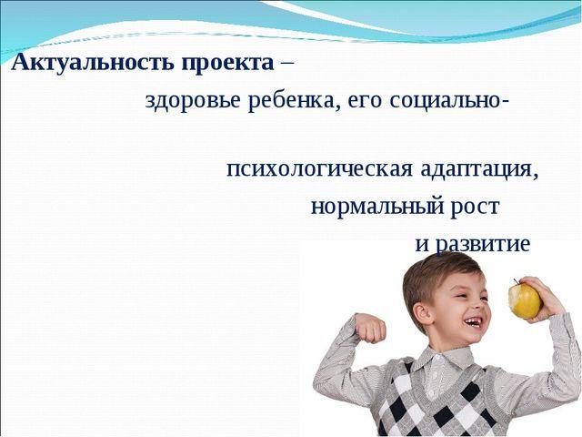 Актуальность проекта – здоровье ребенка, его социально- психологическая адап...