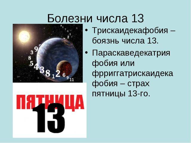 Болезни числа 13 Трискаидекафобия – боязнь числа 13. Параскаведекатрия фобия...