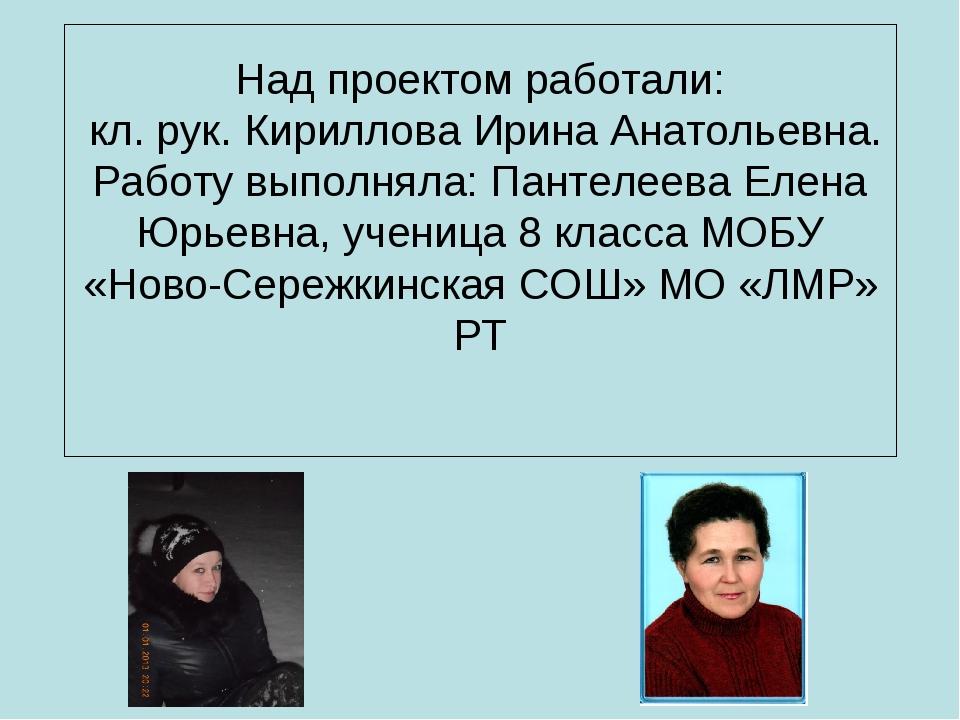 Над проектом работали: кл. рук. Кириллова Ирина Анатольевна. Работу выполняла...