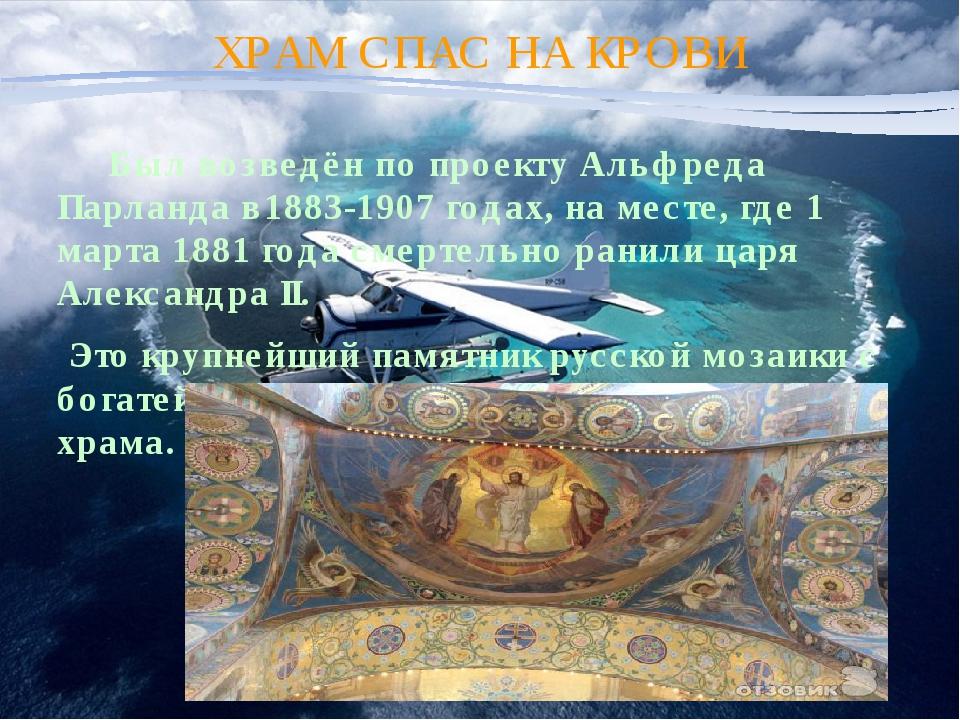 ХРАМ СПАС НА КРОВИ Был возведён по проекту Альфреда Парланда в1883-1907 годах...