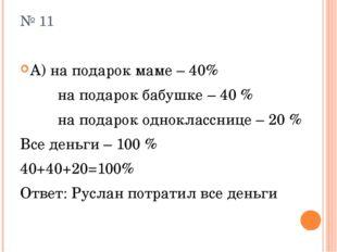 № 11 А) на подарок маме – 40% на подарок бабушке – 40 % на подарок одноклассн