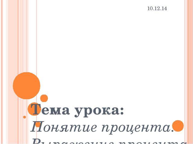 Тема урока: Понятие процента. Выражение процента дробью. 10.12.14