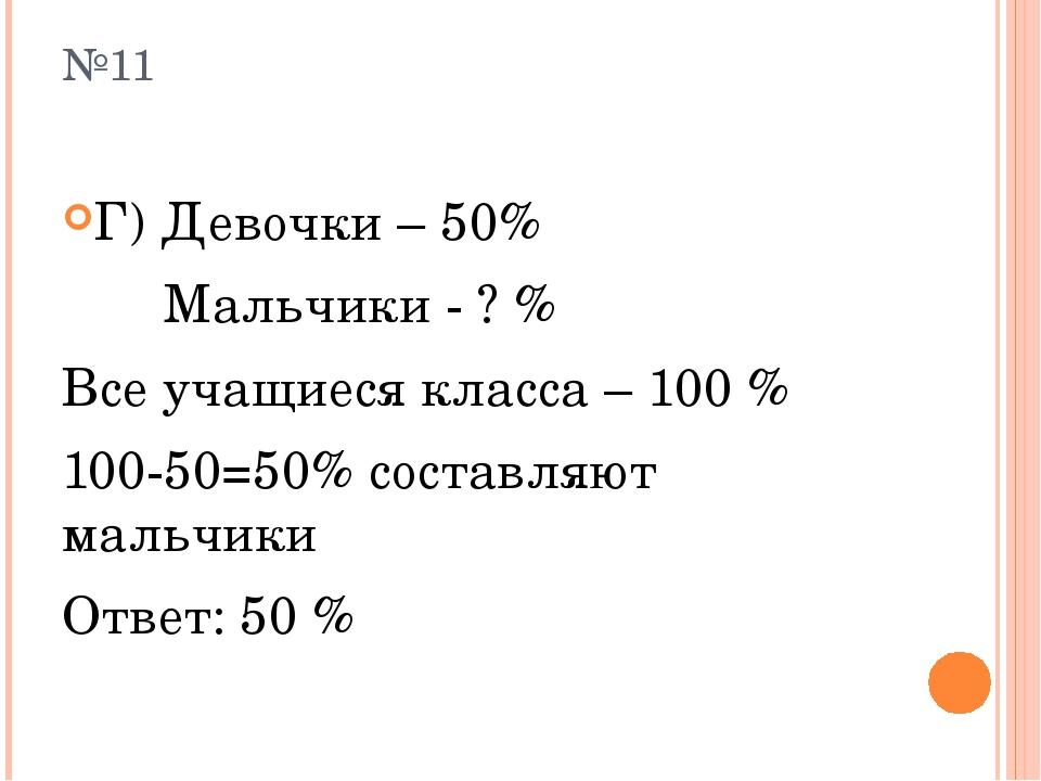 №11 Г) Девочки – 50% Мальчики - ? % Все учащиеся класса – 100 % 100-50=50% со...
