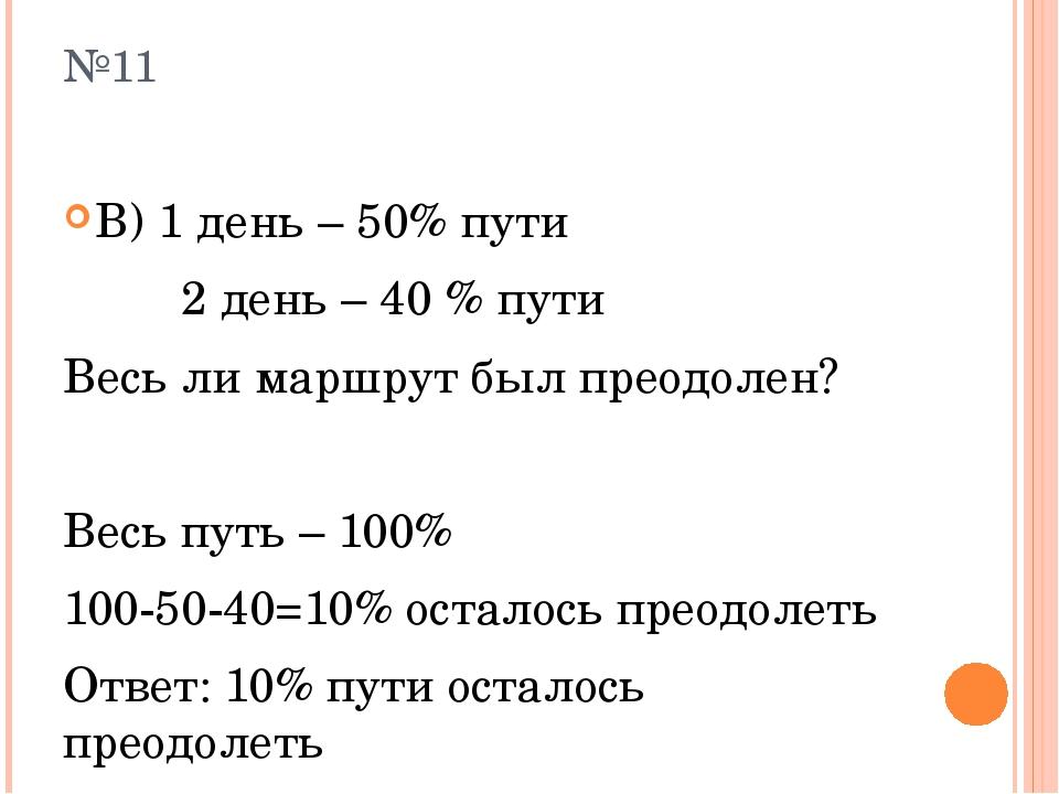 №11 В) 1 день – 50% пути 2 день – 40 % пути Весь ли маршрут был преодолен? Ве...