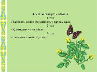 4. « Кім білгір? » ойыны 1-топ «Табиғат» сөзіне фонетикалық талдау жаса. 2-то
