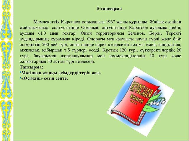 5-тапсырма Мемлекеттік Кирсанов қорықшасы 1967 жылы құрылды. Жайық өзенінің...